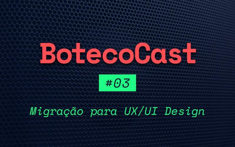 BotecoCast - Episódio 03: Migração para UX/UI Design